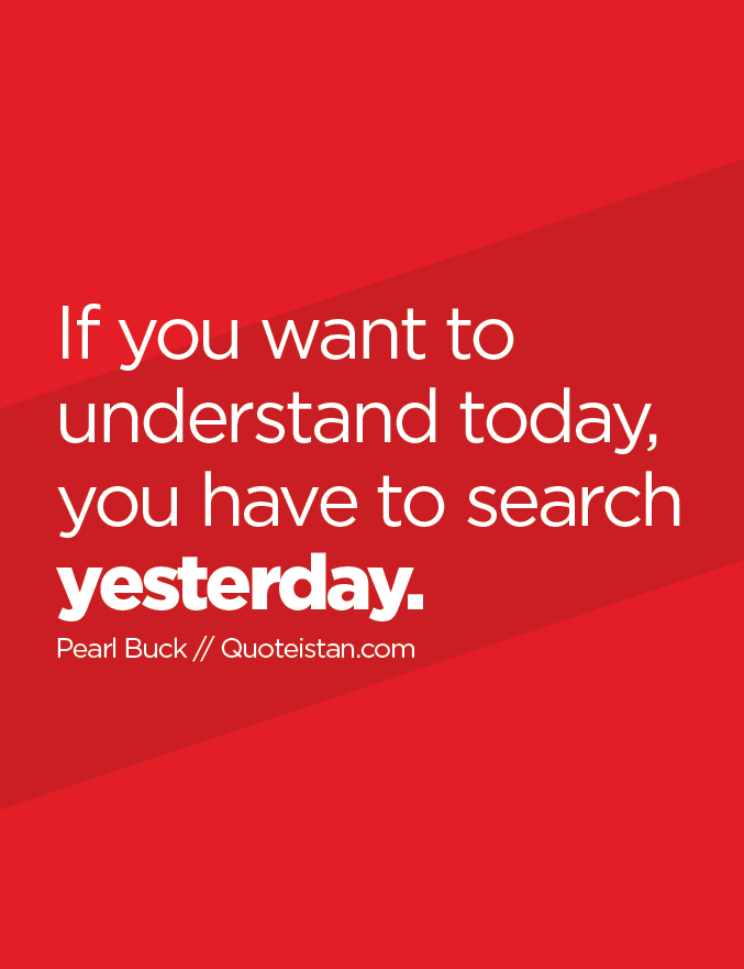 If you want to understand today, you have to search yesterday.