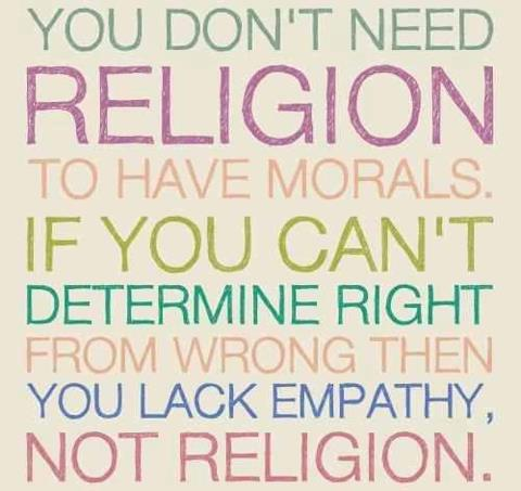You don't need religion to have morals if you can't determine right from wrong then you lack empathy not religion