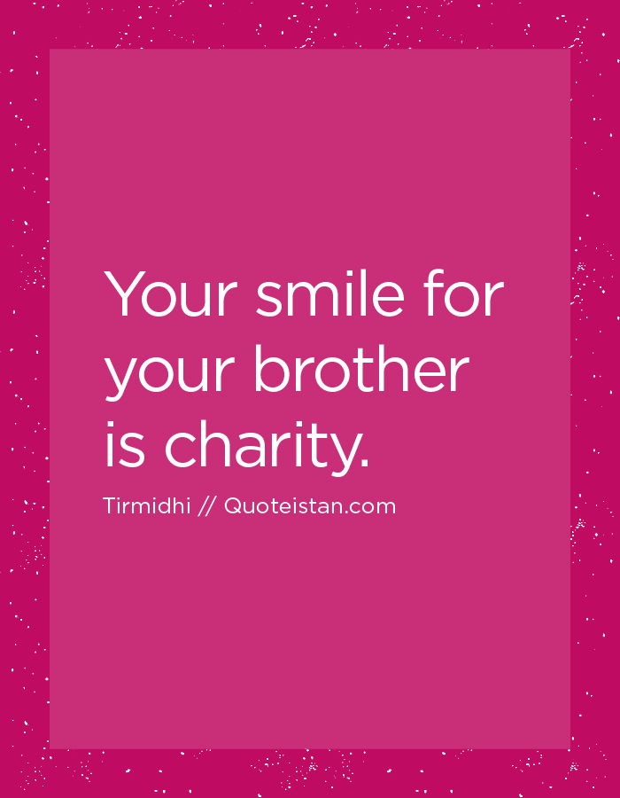 Your smile for your brother is charity.
