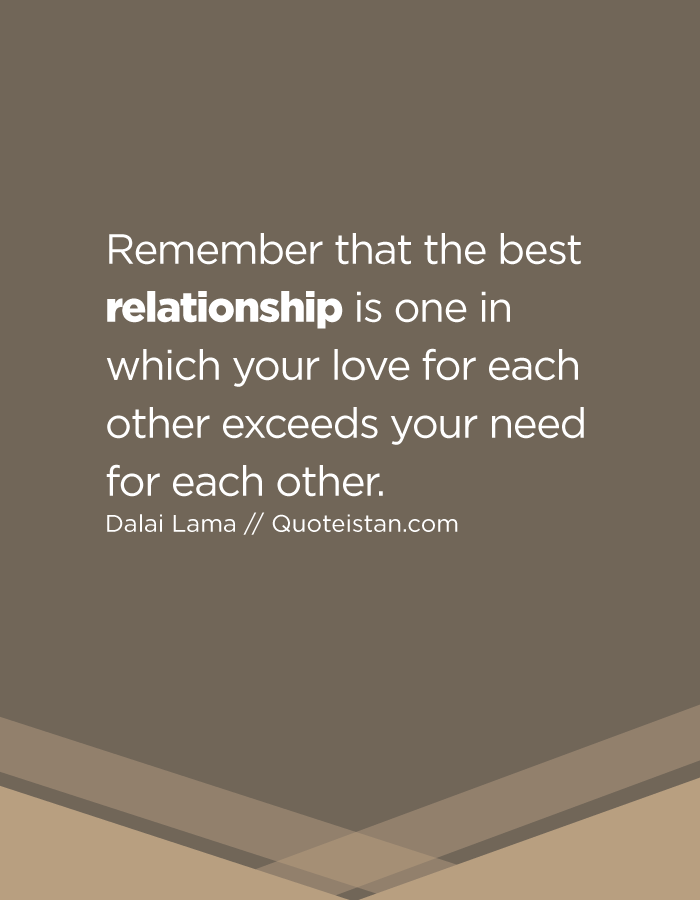 Remember that the best relationship is one in which your love for each other exceeds your need for each other.