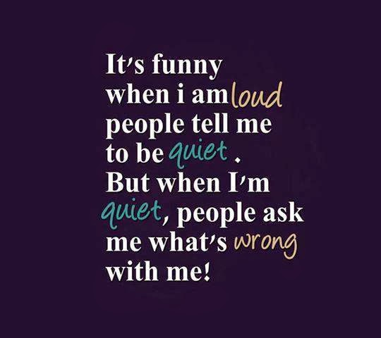 It's funny when I am loud people tell me to be quiet. But ... I Am Quiet Quotes