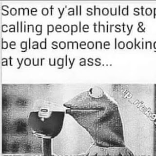 some of y'all should stop calling people thirsty & be glad someone looking at your ugly ass