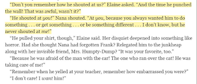 """""""Don't you remember how he shouted at us?"""" Elaine asked. """"And the time he punched the wall! That was awful, wasn't it?"""" """"He shouted at you!"""" Nana shouted. """"At you, because you always wanted him to do something . . . or get something . . . or be something different . . . I don't know, but he never shouted at me!"""""""