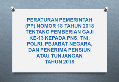 Tentang Perubahan Kedua Atas Peraturan Pemerintah Nomor  PERATURAN PEMERINTAH (PP) NOMOR 18 TAHUN 2018 TENTANG PEMBERIAN GAJI KE-13 KEPADA PNS, TNI, POLRI, PEJABAT NEGARA, DAN PENERIMA PENSIUN ATAU TUNJANGAN TAHUN 2018