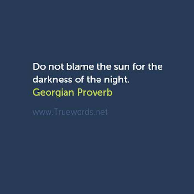 Do not blame the sun for the darkness of the night