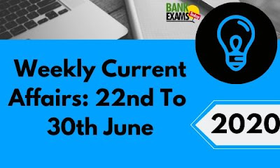 Weekly Current Affairs 22nd To 30th June 2020