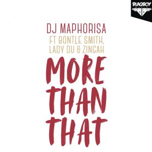DJ Maphorisa – More Than That (feat. Bontle Smith, Lady Du & Zingah) 2018