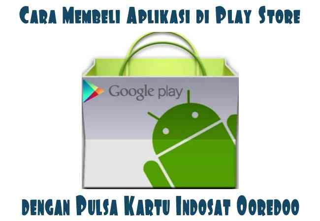 Cara Mudah Membeli Aplikasi di Play Store dengan Pulsa Kartu Indosat Ooredoo Terbaru
