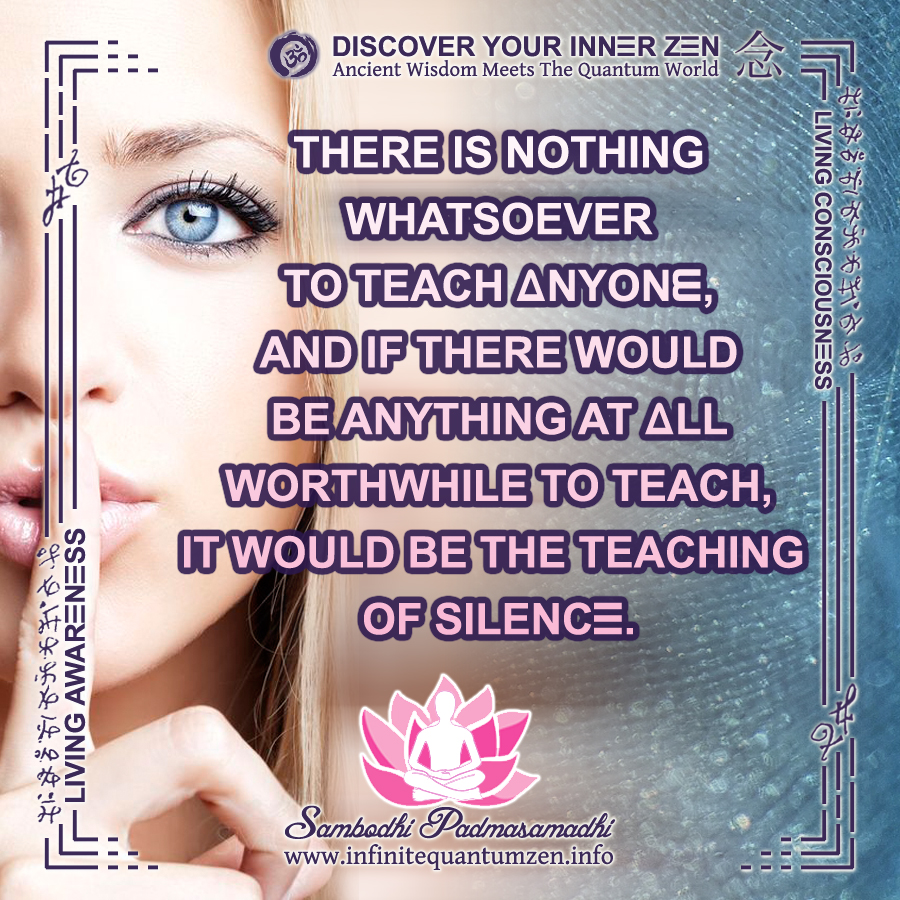 There is nothing to teach anyone, teaching of silence, infinite living awareness