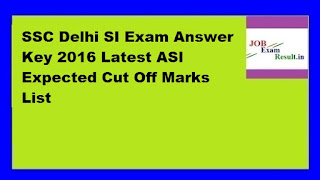 SSC Delhi SI Exam Answer Key 2016 Latest ASI Expected Cut Off Marks List