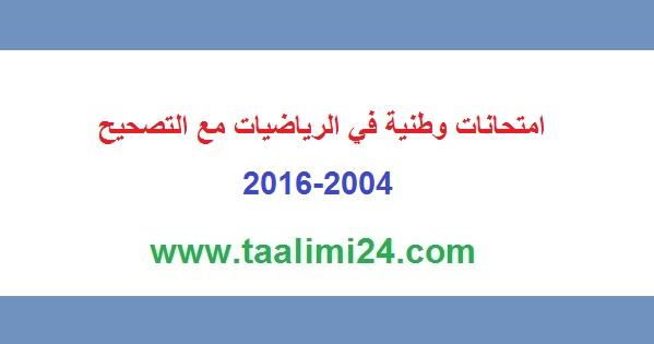 امتحانات وطنية في الرياضيات مع التصحيح من سنة 2004 إلى 2016