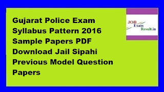 Gujarat Police Exam Syllabus Pattern 2016 Sample Papers PDF Download Jail Sipahi Previous Model Question Papers