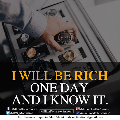 I WILL BE RICH ONE DAY AND I KNOW IT.