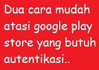 2 Cara mengatasi google play store yang butuh autentikasi