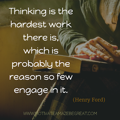 """Thinking is the hardest work there is, which is probably the reason so few engage in it."""