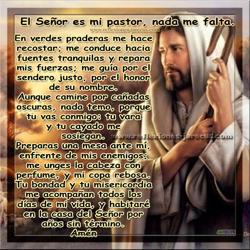 El Señor es mi Pastor, nada me falta:  En verdes praderas me hace recostar; me conduce hacia fuentes tranquilas y repara mis fuerzas; me guía por el sendero justo, por el honor de su nombre.