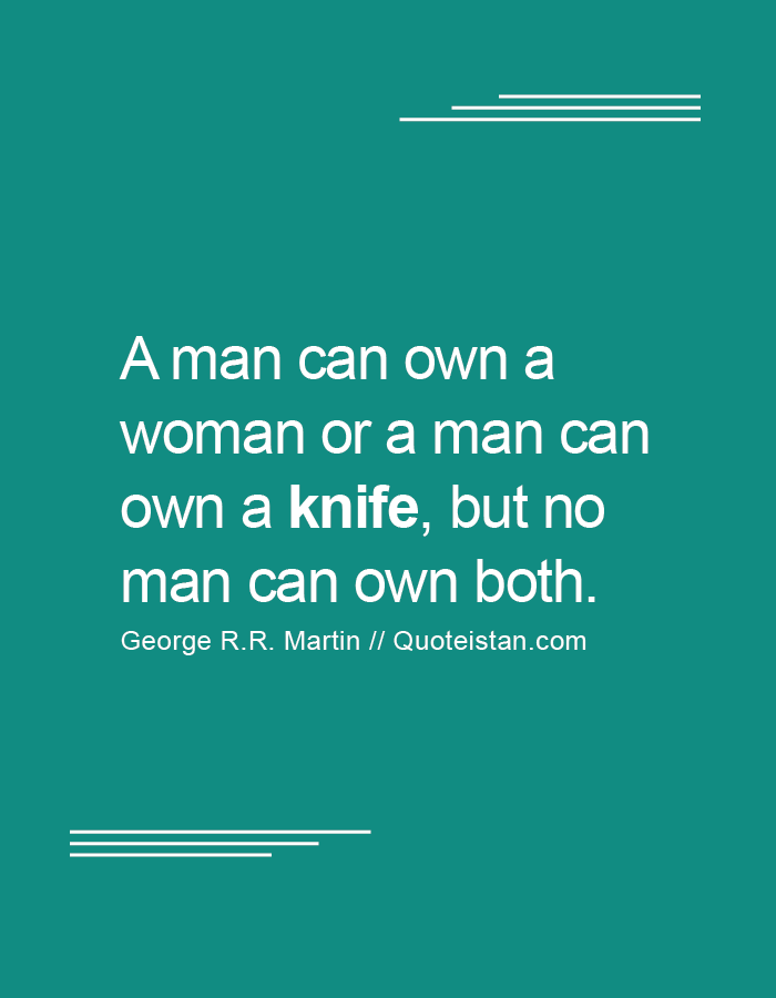 A man can own a woman or a man can own a knife, but no man can own both.