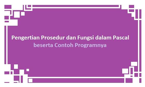 Pengertian Prosedur & Fungsi dalam Pascal beserta Contoh Programnya