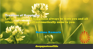 Treasure of Happiness:Let the treasure of happiness always be with you and all other treasures will automatically come to you.