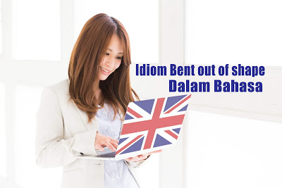 Mengenal Idiom Bent out of shape yang Seringkali Digunakan Dalam Bahasa Inggris