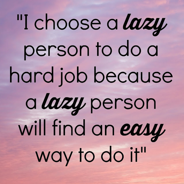 I choose a lazy person to do a hard job because a lazy person will find an easy way to do it :: OrganizingMadeFun.com