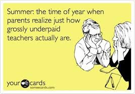 Summer the time of year when parents realise just how grossly underpaid teachers actually are
