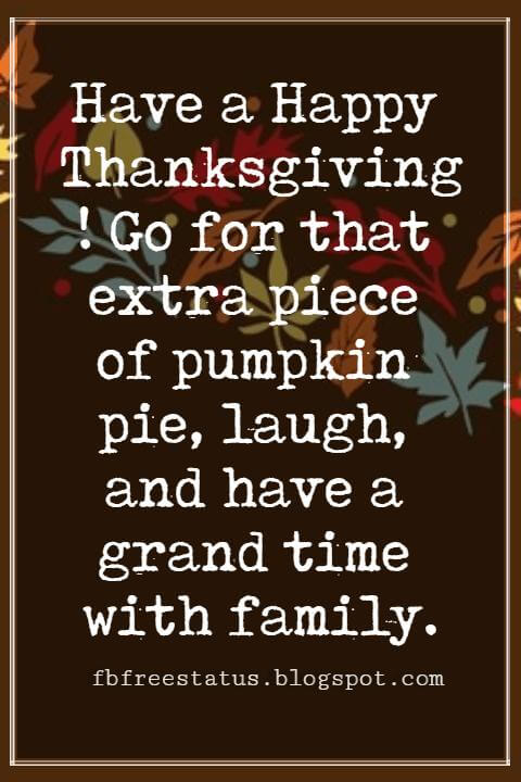 Sayings For Thanksgiving Cards, Have a Happy Thanksgiving! Go for that extra piece of pumpkin pie, laugh, and have a grand time with family.