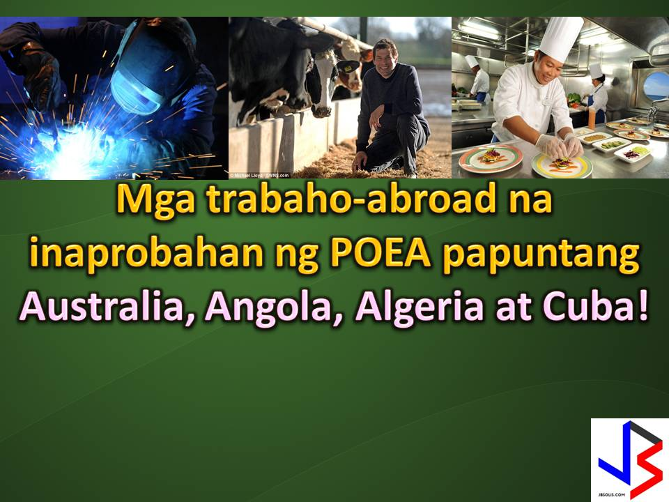The following are jobs approved by POEA for deployment to Australia, Algeria, Angola and Cuba. Job applicants may contact the recruitment agency assigned to inquire for further information or to apply online for the job. We are not affiliated to any of these recruitment agencies.   As per POEA, there should be no placement fee for domestic workers and seafarers. For jobs that are not exempted from placement fee, the placement fee should not exceed the one month equivalent of salary offered for the job. We encourage job applicant to report to POEA any violation of this rule.   Disclaimer: the license information of employment agency on this website might change without notice, please contact the POEA for the updated information.