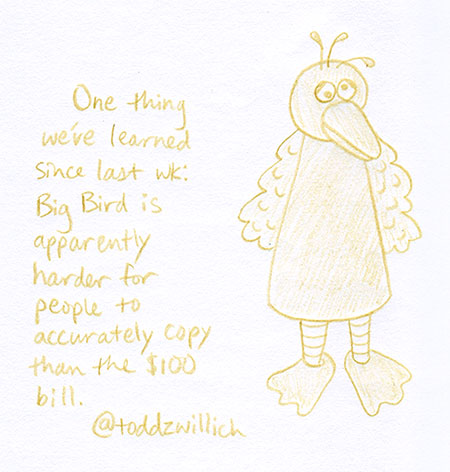 One thing we've learned since last wk: Big Bird is apparently harder for people to accurately copy than the $100 bill.
