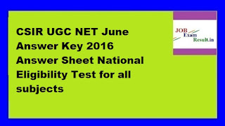 CSIR UGC NET June Answer Key 2016 Answer Sheet National Eligibility Test for all subjects
