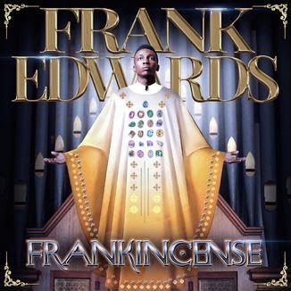 Download Frank Edwards frankincense Album for Free and Get rewarded.
