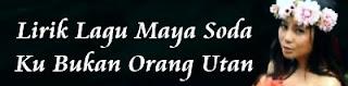 Lirik Lagu Maya Soda - Ku Bukan Orang Utan