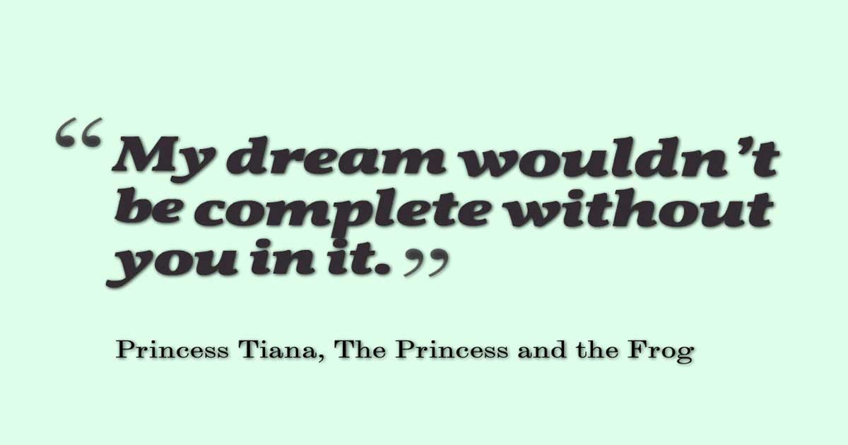 "Disney Movies Quotes, ""My dream wouldn't be complete without you in it."" ― Princess Tiana, The Princess and the Frog"