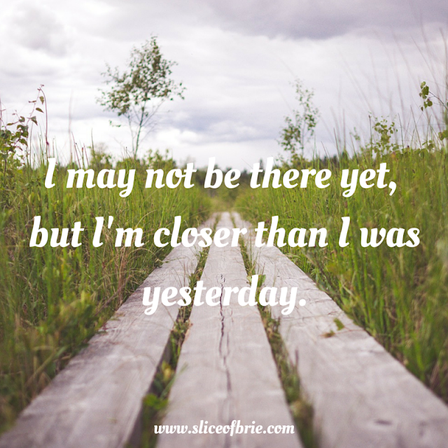 Quote: I may not be there yet, but I'm closer than I was yesterday via A Slice of Brie