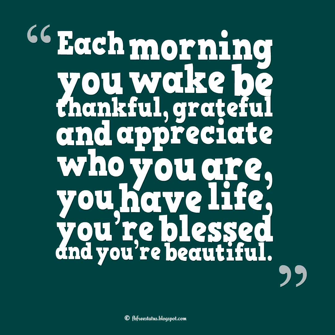 Sunday Quotes; Each morning you wake be thankful, grateful and appreciate who you are, you have life, you're blessed and you're beautiful.""