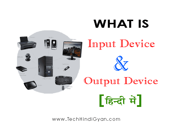 What is Input Device And Output Device in Hindi? इनपुट डिवाइस और आउटपुट डिवाइस क्या हैं?