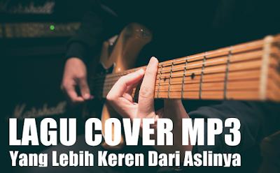 Lagu Cover Mp3 Pilihan Terbaru Yang Gak Kalah Keren Dengan Penyanyi Aslinya