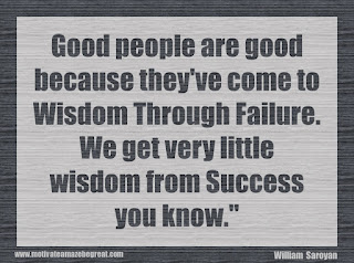 "Featured in our 34 Inspirational Quotes How To Fail Your Way To Success: ""Good people are good because they've come to wisdom through failure. We get very little wisdom from success you know."" - William Saroyan"