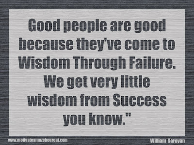 "Quotes About Success And Failure How To Fail Your Way To Success: ""Good people are good because they've come to wisdom through failure. We get very little wisdom from success you know."" - William Saroyan"