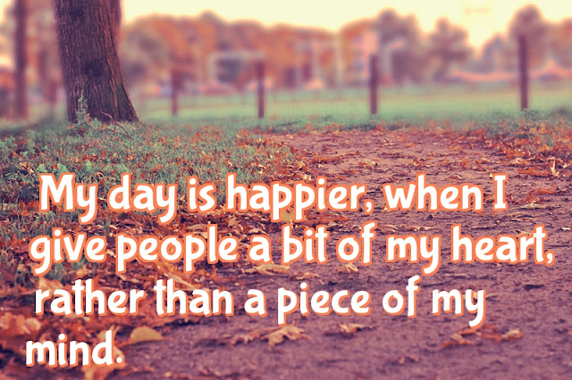 My day is happier,  when I give people a bit of my heart,  rather than a piece of my mind.