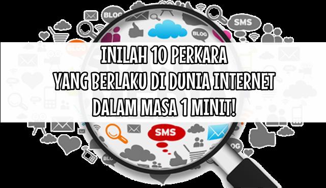 INILAH 10 PERKARA YANG BERLAKU DI DUNIA INTERNET DALAM MASA 1 MINIT!