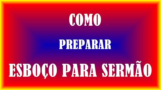 COMO PREPARAR UM SERMÃO BÍBLICO DA FORMA CORRETA, COMO PREPARAR UM ESBOÇO PARA PREGAÇÃO, COMO PREPARAR UM SERMÃO