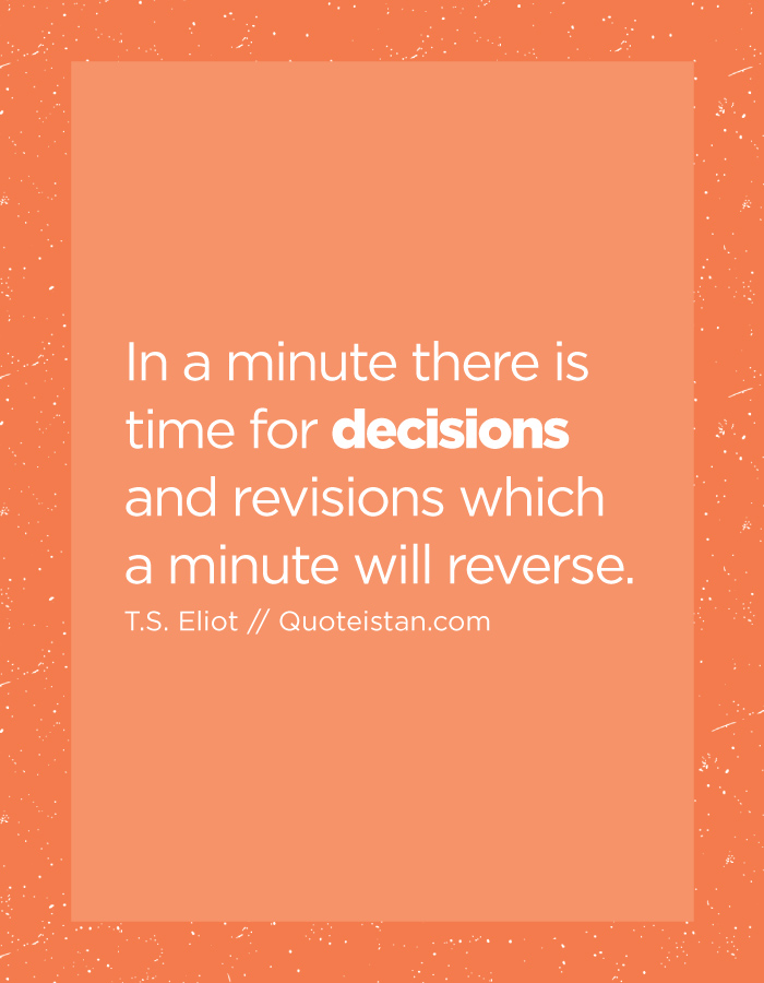 In a minute there is time for decisions and revisions which a minute will reverse.
