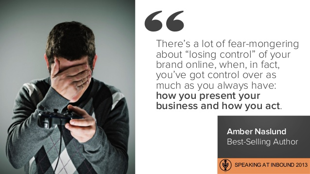 "There's a lot of fear-mongering about ""losing control"" of your brand online, when, in fact, you've got control over as much as you always have: how you present your business and how you act."