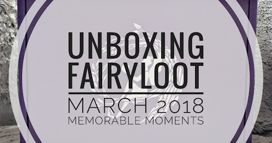 Unboxing Fairyloot März 2018 - Memorable Moments