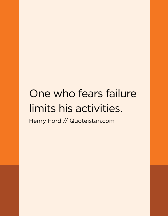 One who fears failure limits his activities.