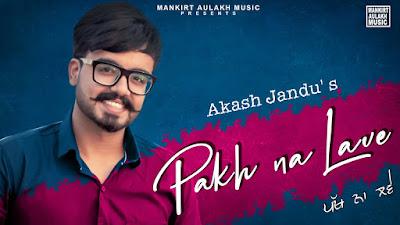Presenting Pakh na lave lyrics penned by Akash Jandu. New Punjabi song Pakh na lave sung by Akash Jandu & music also given by him