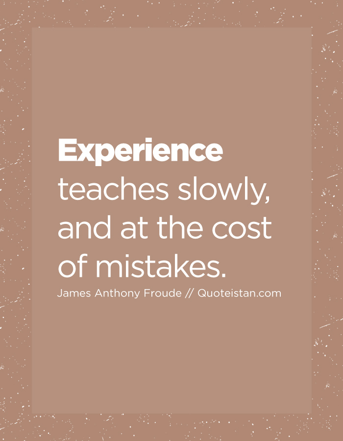 Experience teaches slowly, and at the cost of mistakes.