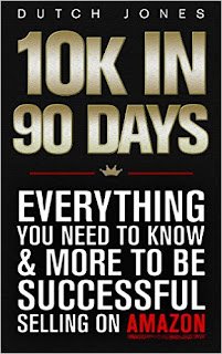 10k In 90 Days: Everything You Need to Know & More to be Successful Selling on Amazon by Dutch Jones