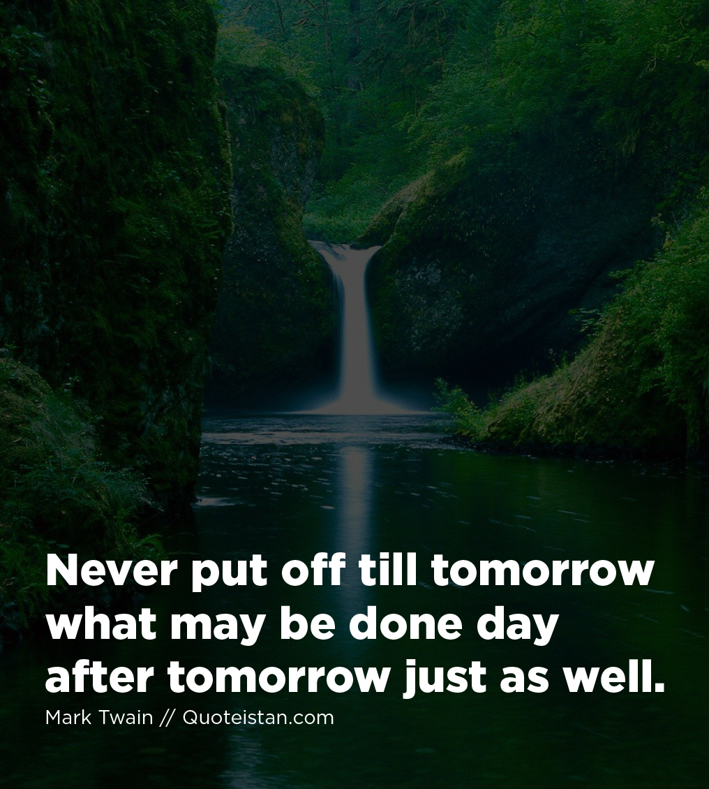 Never put off till tomorrow what may be done day after tomorrow just as well.